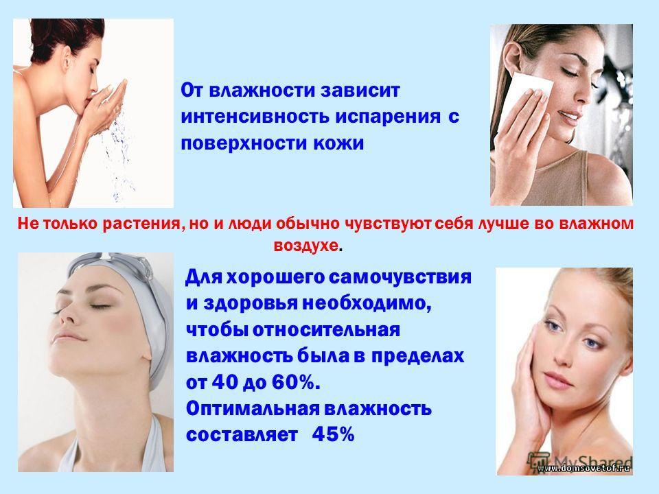 От влажности зависит интенсивность испарения с поверхности кожи Для хорошего самочувствия и здоровья необходимо, чтобы относительная влажность была в пределах от 40 до 60%. Оптимальная влажность составляет 45% Не только растения, но и люди обычно чув
