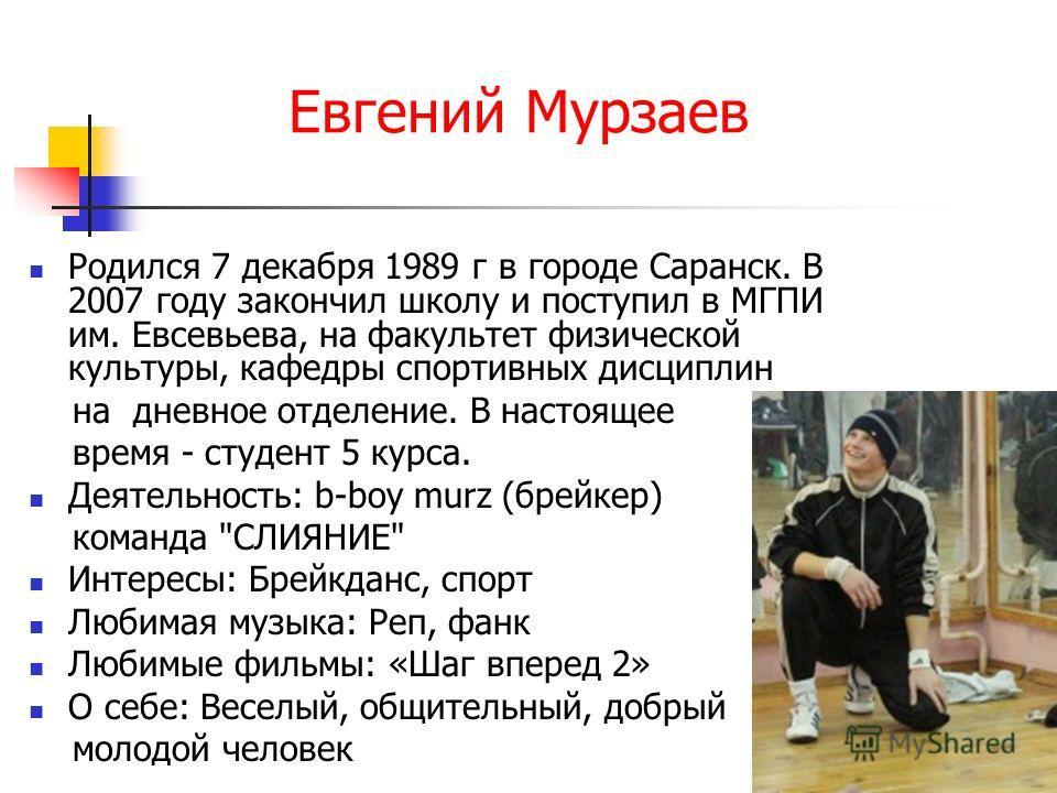 Евгений Мурзаев Родился 7 декабря 1989 г в городе Саранск. В 2007 году закончил школу и поступил в МГПИ им. Евсевьева, на факультет физической культуры, кафедры спортивных дисциплин на дневное отделение. В настоящее время - студент 5 курса. Деятельно