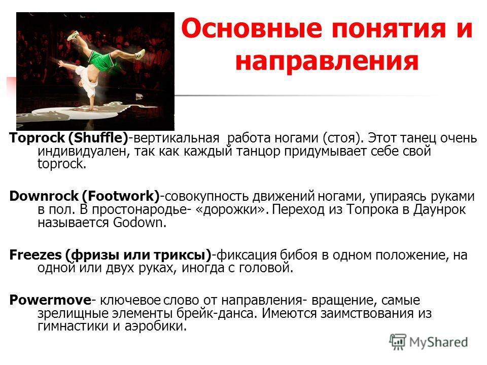 Основные понятия и направления Toprock (Shuffle)-вертикальная работа ногами (стоя). Этот танец очень индивидуален, так как каждый танцор придумывает себе свой toprock. Downrock (Footwork)-совокупность движений ногами, упираясь руками в пол. В простон