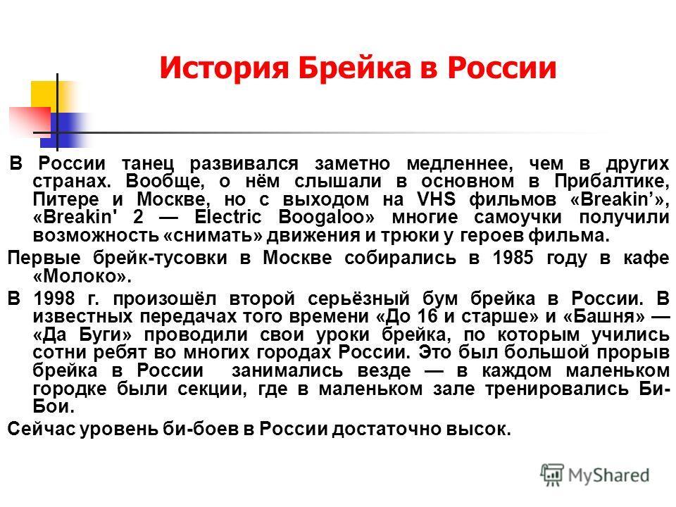История Брейка в России В России танец развивался заметно медленнее, чем в других странах. Вообще, о нём слышали в основном в Прибалтике, Питере и Москве, но с выходом на VHS фильмов «Breakin», «Breakin' 2 Electric Boogaloo» многие самоучки получили