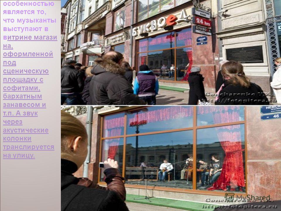 Первый в России театр «Витрина». Его характерной особенностью является то, что музыканты выступают в витрине магази на, оформленной под сценическую площадку с софитами, бархатным занавесом и т.п. А звук через акустические колонки транслируется на ули