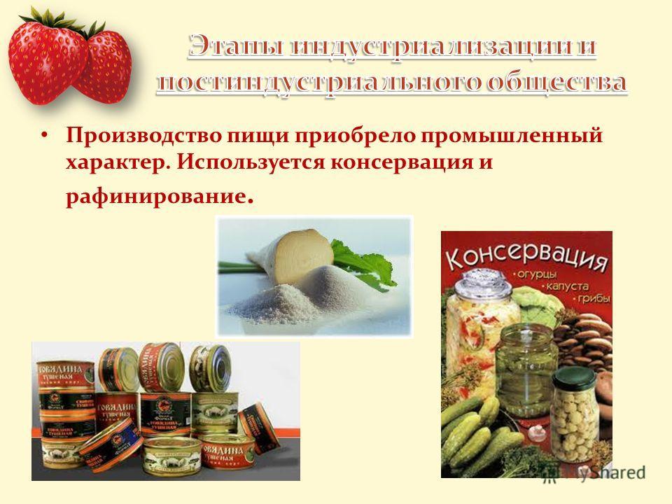 Производство пищи приобрело промышленный характер. Используется консервация и рафинирование.