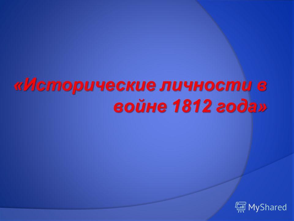 «Исторические личности в войне 1812 года»