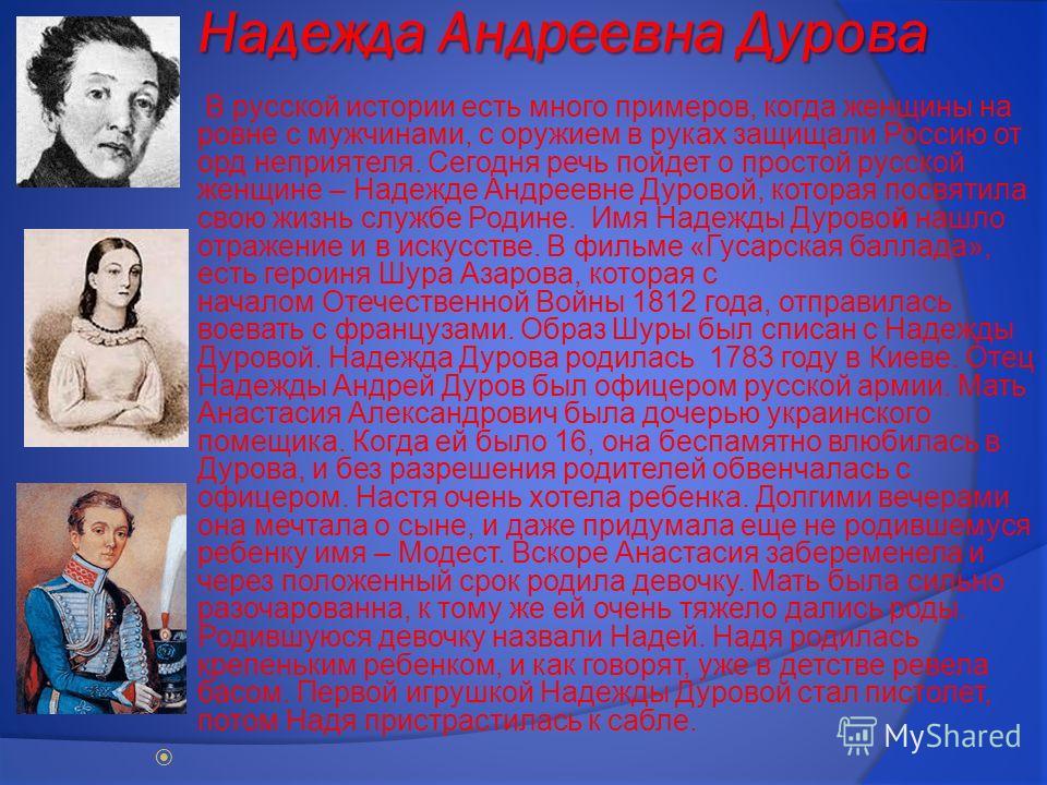 Надежда Андреевна Дурова В русской истории есть много примеров, когда женщины на ровне с мужчинами, с оружием в руках защищали Россию от орд неприятеля. Сегодня речь пойдет о простой русской женщине – Надежде Андреевне Дуровой, которая посвятила свою