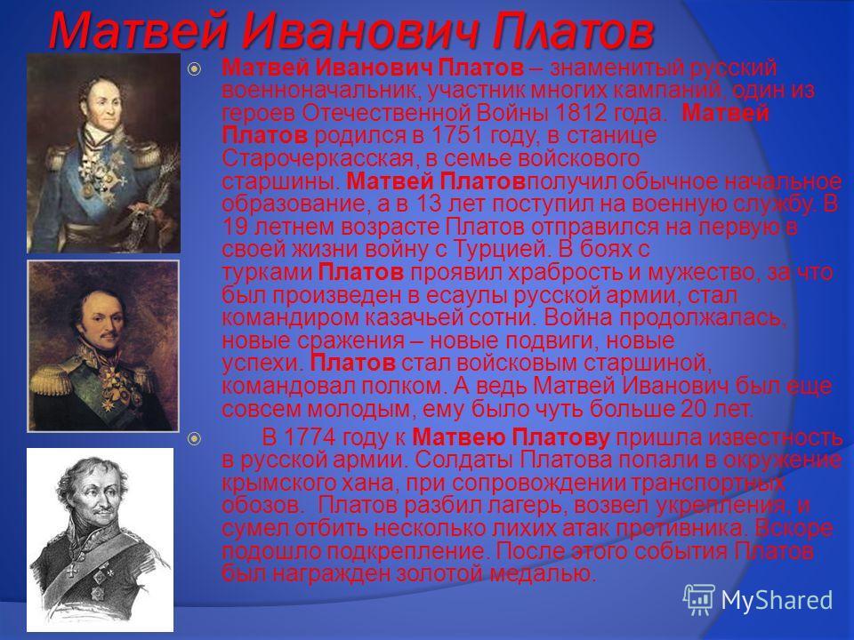 Матвей Иванович Платов Матвей Иванович Платов – знаменитый русский военноначальник, участник многих кампаний, один из героев Отечественной Войны 1812 года. Матвей Платов родился в 1751 году, в станице Старочеркасская, в семье войскового старшины. Мат