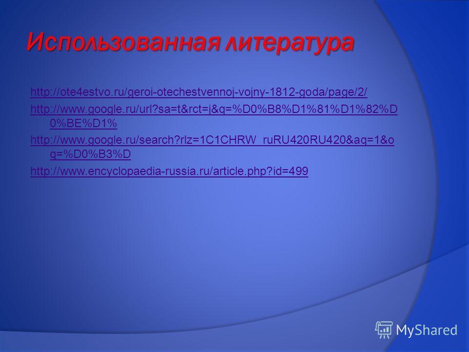 Использованная литература http://ote4estvo.ru/geroi-otechestvennoj-vojny-1812-goda/page/2/ http://www.google.ru/url?sa=t&rct=j&q=%D0%B8%D1%81%D1%82%D 0%BE%D1% http://www.google.ru/search?rlz=1C1CHRW_ruRU420RU420&aq=1&o q=%D0%B3%D http://www.encyclopa