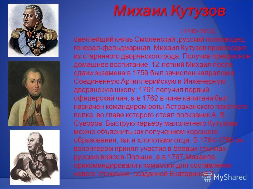 Михаил Кутузов Михаил Кутузов (1745-1813), светлейший князь Смоленский,русский полководец, генерал-фельдмаршал. Михаил Кутузов происходил из старинного дворянского рода. Получив прекрасное домашнее воспитание, 12-летний Михаил после сдачи экзамена в