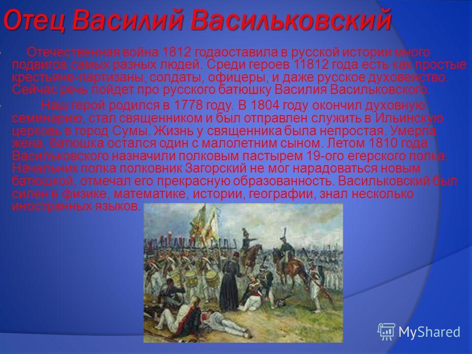 Отец Василий Васильковский Отечественная война 1812 годаоставила в русской истории много подвигов самых разных людей. Среди героев 11812 года есть как простые крестьяне-партизаны, солдаты, офицеры, и даже русское духовенство. Сейчас речь пойдет про р