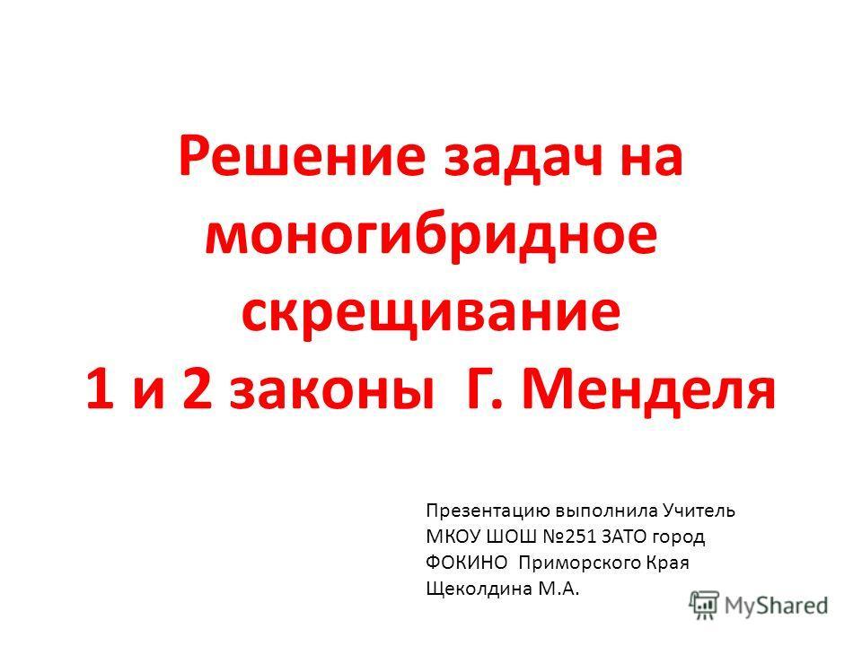 Решение задач на моногибридное скрещивание 1 и 2 законы Г. Менделя Презентацию выполнила Учитель МКОУ ШОШ 251 ЗАТО город ФОКИНО Приморского Края Щеколдина М.А.