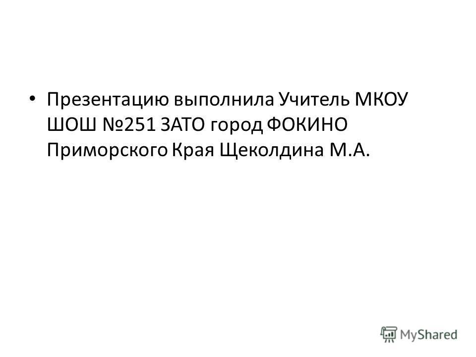 Презентацию выполнила Учитель МКОУ ШОШ 251 ЗАТО город ФОКИНО Приморского Края Щеколдина М.А.