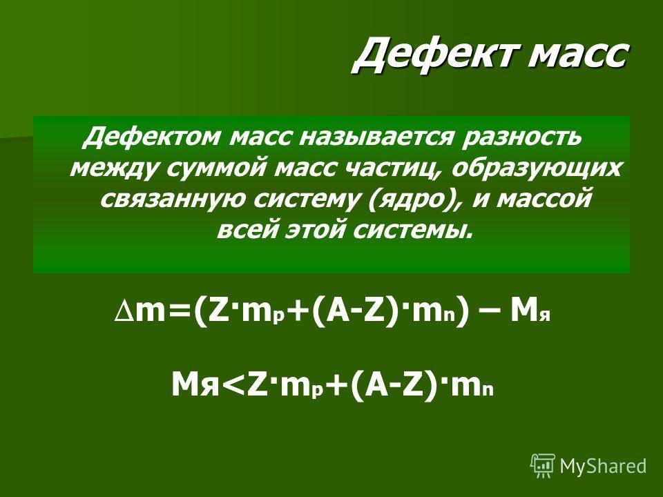 Дефект масс Дефектом масс называется разность между суммой масс частиц, образующих связанную систему (ядро), и массой всей этой системы. m=(Z·m p +(A-Z)·m n ) – M я Мя