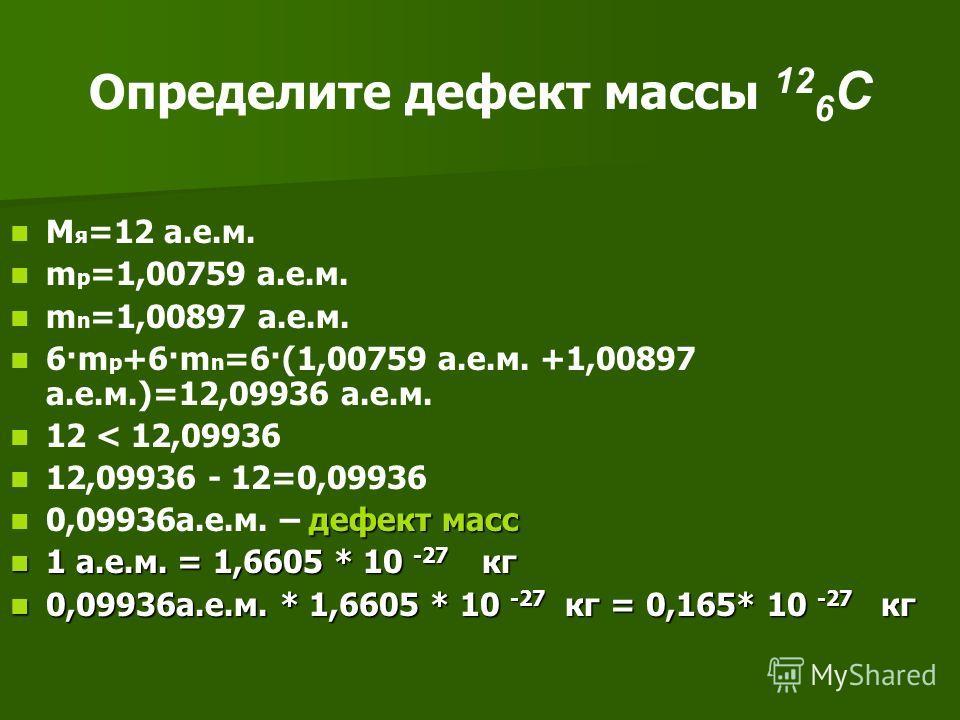 Определите дефект массы 12 6 C М я =12 а.е.м. m p =1,00759 а.е.м. m n =1,00897 а.е.м. 6·m p +6·m n =6·(1,00759 а.е.м. +1,00897 а.е.м.)=12,09936 а.е.м. 12 < 12,09936 12,09936 - 12=0,09936 дефект масс 0,09936а.е.м. – дефект масс 1 а.е.м. = 1,6605 * 10