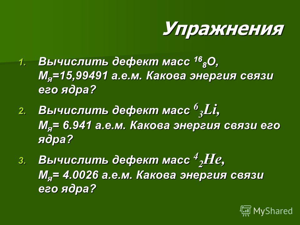Упражнения 1. Вычислить дефект масс 16 8 О, М я =15,99491 а.е.м. Какова энергия связи его ядра? 2. Вычислить дефект масс 6 3 Li, М я = 6.941 а.е.м. Какова энергия связи его ядра? 3. Вычислить дефект масс 4 2 He, М я = 4.0026 а.е.м. Какова энергия свя