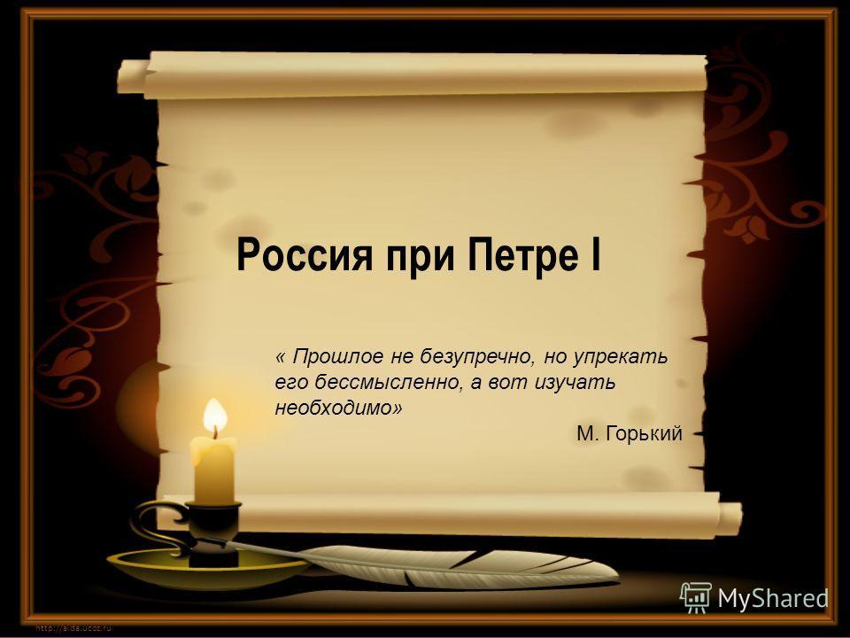 Россия при Петре I http://aida.ucoz.ru « Прошлое не безупречно, но упрекать его бессмысленно, а вот изучать необходимо» М. Горький