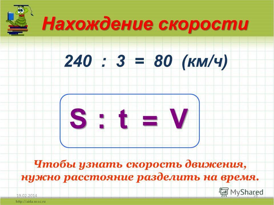 19.02.201416 Нахождение скорости S 240 : 3 = 80 (км/ч) :t = V Чтобы узнать скорость движения, нужно расстояние разделить на время.