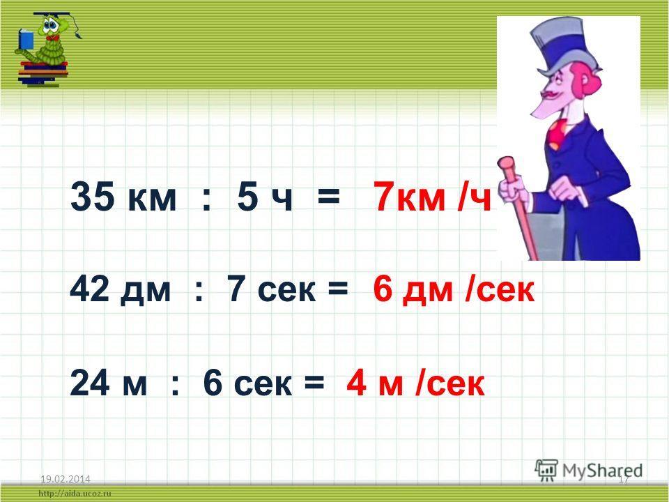 19.02.201417 35 км : 5 ч = 7км /ч 42 дм : 7 сек = 6 дм /сек 24 м : 6 сек = 4 м /сек