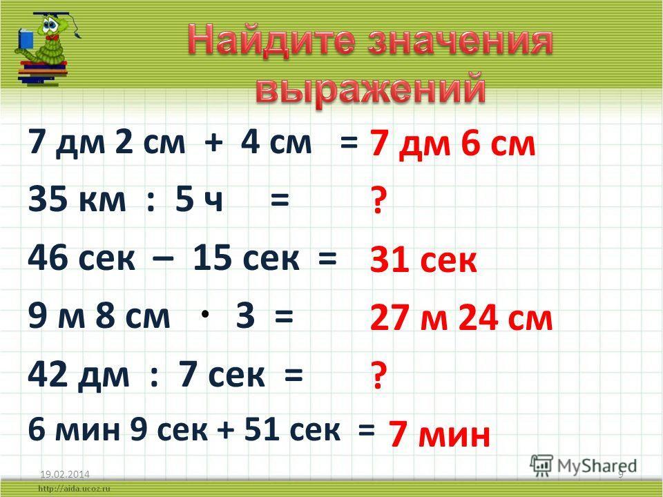 7 дм 2 см + 4 см = 35 км : 5 ч = 46 сек – 15 сек = 9 м 8 см 3 = 42 дм : 7 сек = 6 мин 9 сек + 51 сек = 7 дм 6 см ? 31 сек 27 м 24 см ? 7 мин 19.02.20149