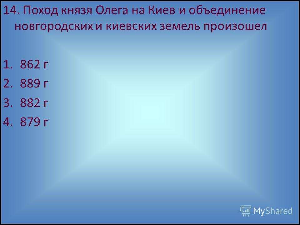 14. Поход князя Олега на Киев и объединение новгородских и киевских земель произошел 1.862 г 2.889 г 3.882 г 4.879 г