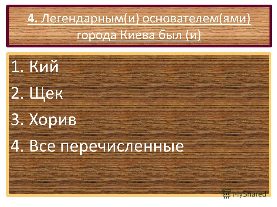 4. Легендарным(и) основателем(ями) города Киева был (и) 1.Кий 2.Щек 3.Хорив 4.Все перечисленные