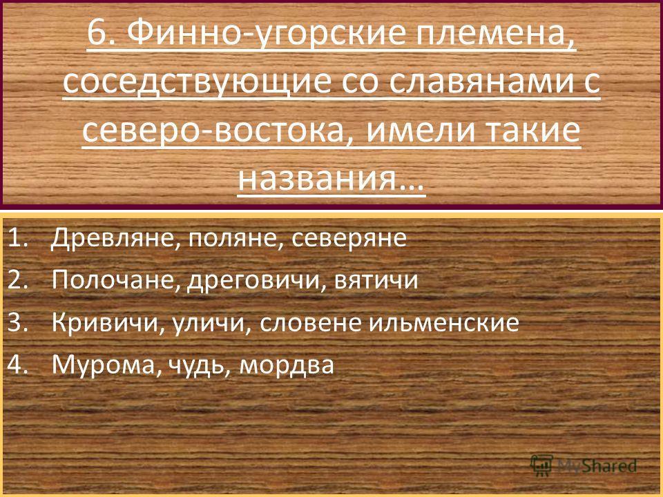 6. Финно-угорские племена, соседствующие со славянами с северо-востока, имели такие названия… 1.Древляне, поляне, северяне 2.Полочане, дреговичи, вятичи 3.Кривичи, уличи, словене ильменские 4.Мурома, чудь, мордва