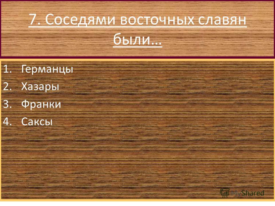7. Соседями восточных славян были… 1.Германцы 2.Хазары 3.Франки 4.Саксы