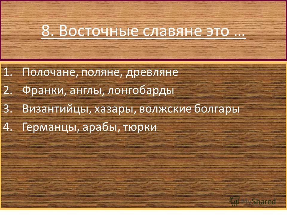 8. Восточные славяне это … 1.Полочане, поляне, древляне 2.Франки, англы, лонгобарды 3.Византийцы, хазары, волжские болгары 4.Германцы, арабы, тюрки