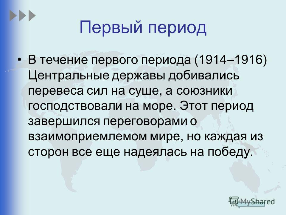 Первый период В течение первого периода (1914–1916) Центральные державы добивались перевеса сил на суше, а союзники господствовали на море. Этот период завершился переговорами о взаимоприемлемом мире, но каждая из сторон все еще надеялась на победу.
