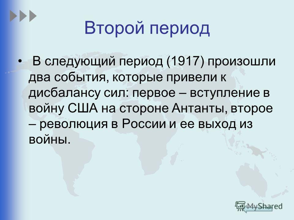 Второй период В следующий период (1917) произошли два события, которые привели к дисбалансу сил: первое – вступление в войну США на стороне Антанты, второе – революция в России и ее выход из войны.