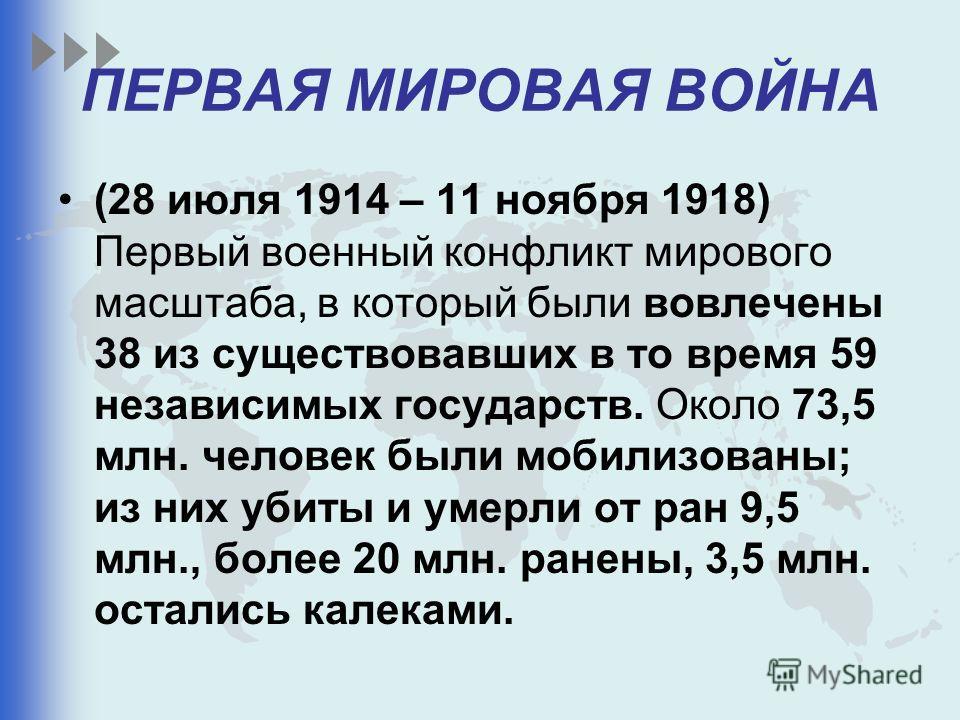 ПЕРВАЯ МИРОВАЯ ВОЙНА (28 июля 1914 – 11 ноября 1918) Первый военный конфликт мирового масштаба, в который были вовлечены 38 из существовавших в то время 59 независимых государств. Около 73,5 млн. человек были мобилизованы; из них убиты и умерли от ра