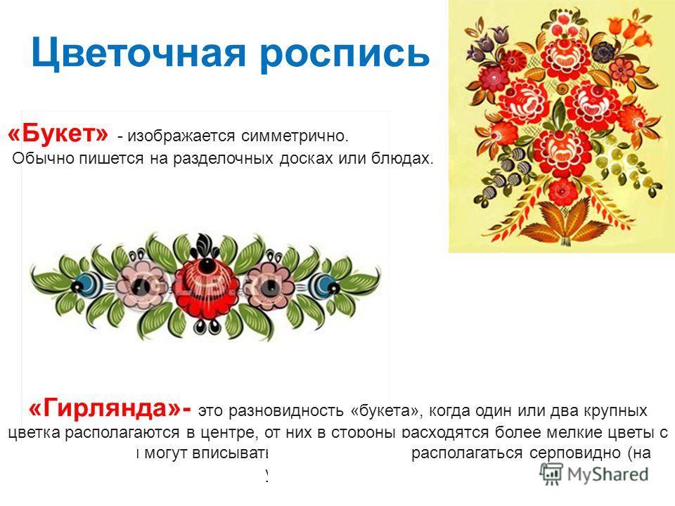 Цветочная роспись «Букет» - изображается симметрично. Обычно пишется на разделочных досках или блюдах. «Гирлянда»- это разновидность «букета», когда один или два крупных цветка располагаются в центре, от них в стороны расходятся более мелкие цветы с