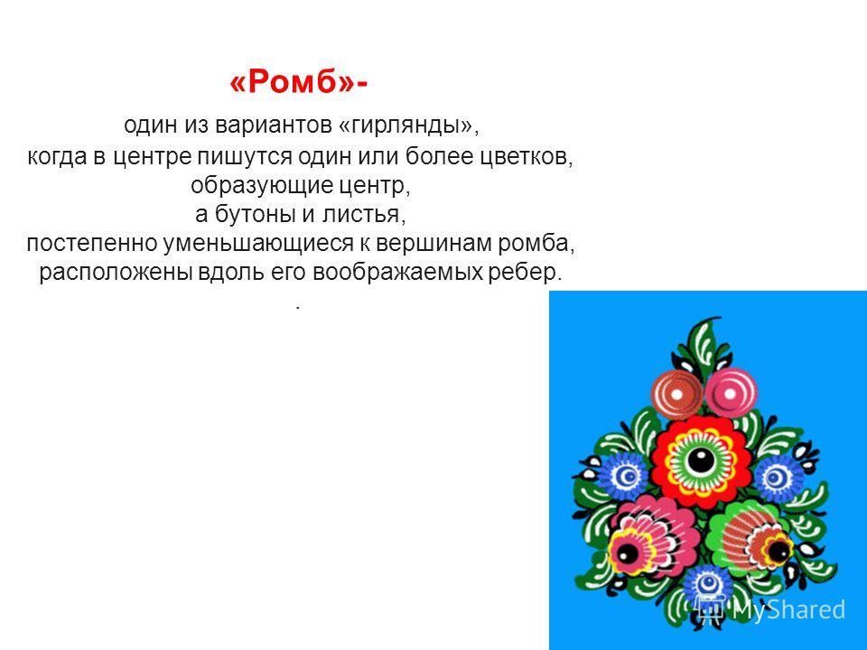 «Ромб»- один из вариантов «гирлянды», когда в центре пишутся один или более цветков, образующие центр, а бутоны и листья, постепенно уменьшающиеся к вершинам ромба, расположены вдоль его воображаемых ребер..