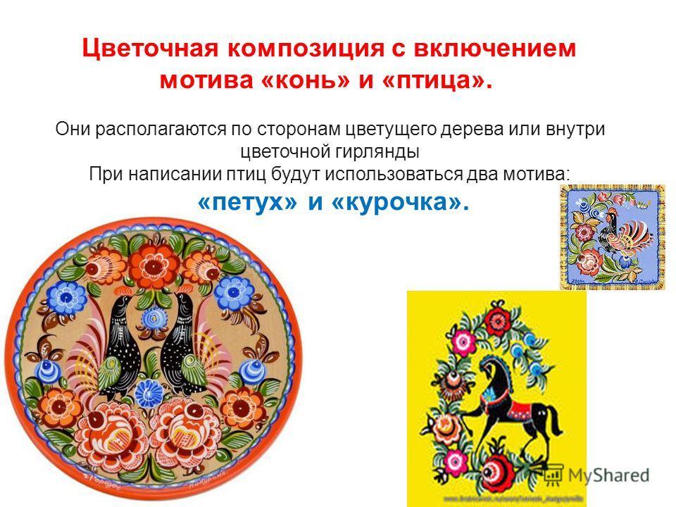 Цветочная композиция с включением мотива «конь» и «птица». Они располагаются по сторонам цветущего дерева или внутри цветочной гирлянды При написании птиц будут использоваться два мотива: «петух» и «курочка».