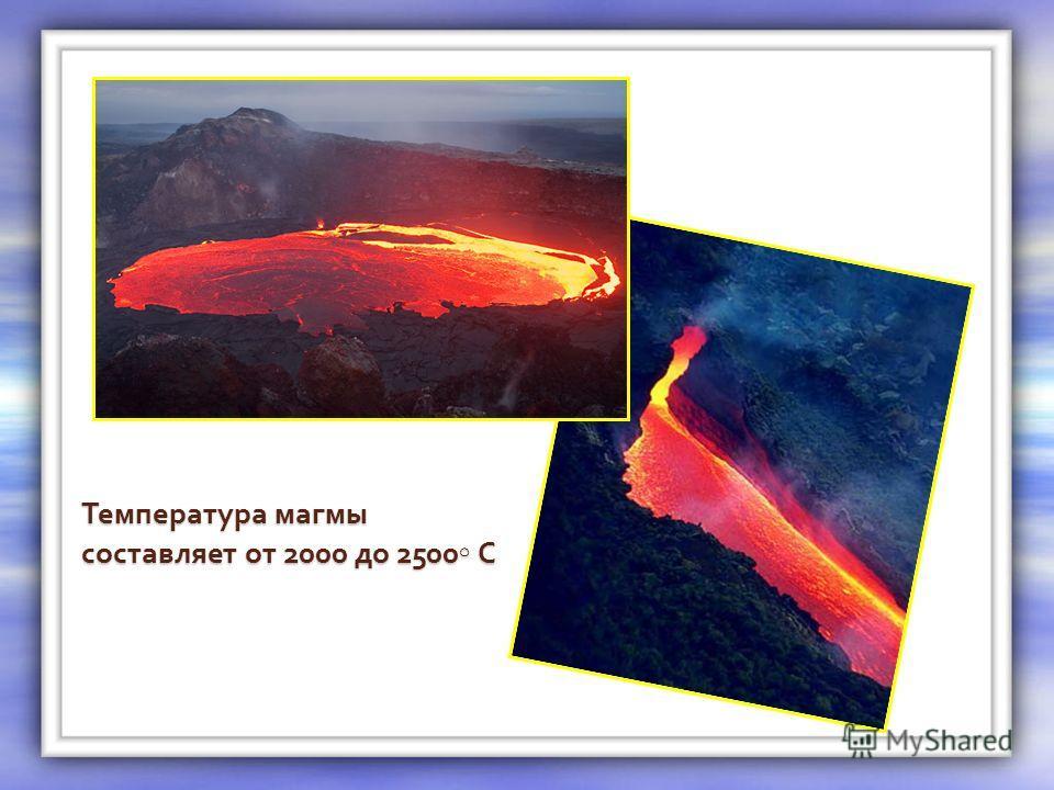 Температура магмы составляет от 2000 до 2500 С