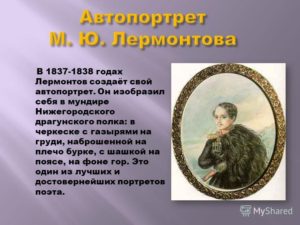 В 1837-1838 годах Лермонтов создаёт свой автопортрет. Он изобразил себя в мундире Нижегородского драгунского полка: в черкеске с газырями на груди, наброшенной на плечо бурке, с шашкой на поясе, на фоне гор. Это один из лучших и достовернейших портре