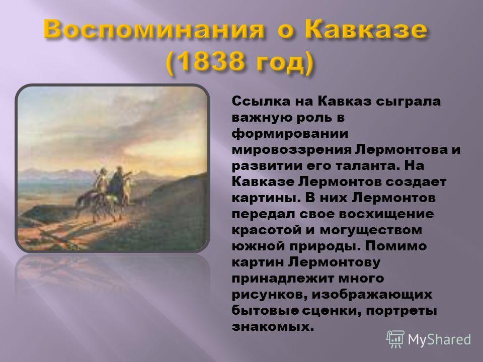 Ссылка на Кавказ сыграла важную роль в формировании мировоззрения Лермонтова и развитии его таланта. На Кавказе Лермонтов создает картины. В них Лермонтов передал свое восхищение красотой и могуществом южной природы. Помимо картин Лермонтову принадле