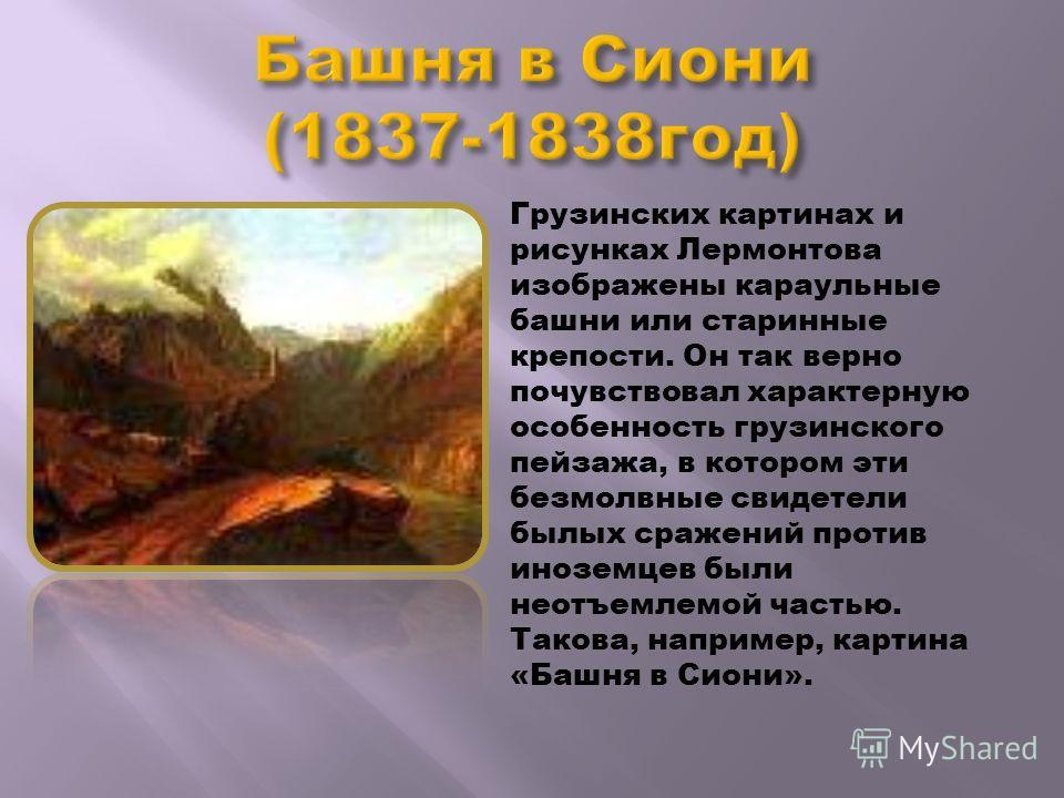 Грузинских картинах и рисунках Лермонтова изображены караульные башни или старинные крепости. Он так верно почувствовал характерную особенность грузинского пейзажа, в котором эти безмолвные свидетели былых сражений против иноземцев были неотъемлемой