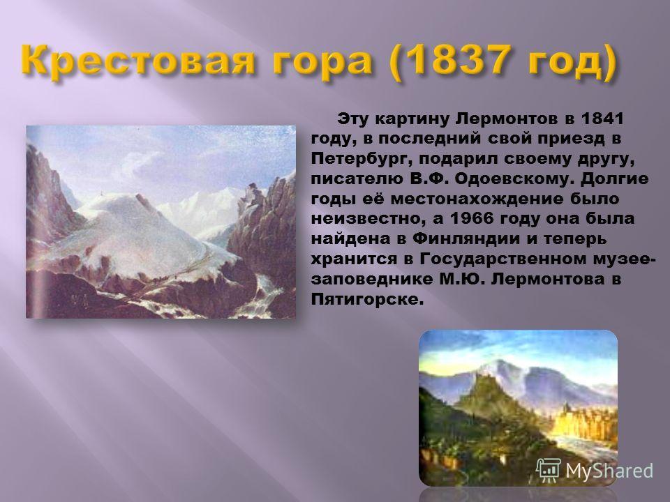 Эту картину Лермонтов в 1841 году, в последний свой приезд в Петербург, подарил своему другу, писателю В.Ф. Одоевскому. Долгие годы её местонахождение было неизвестно, а 1966 году она была найдена в Финляндии и теперь хранится в Государственном музее