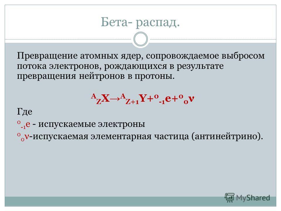 Бета- распад. Превращение атомных ядер, сопровождаемое выбросом потока электронов, рождающихся в результате превращения нейтронов в протоны. А Z X A Z+1 Y+ 0 -1 е+ 0 0 ν Где 0 -1 е - испускаемые электроны 0 0 ν-испускаемая элементарная частица (антин