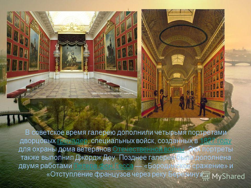 В советское время галерею дополнили четырьмя портретами дворцовых гренадер, специальных войск, созданных в 1827 году для охраны дома ветеранов Отечественной войны. Эти портреты также выполнил Джордж Доу. Позднее галерея была дополнена двумя работами