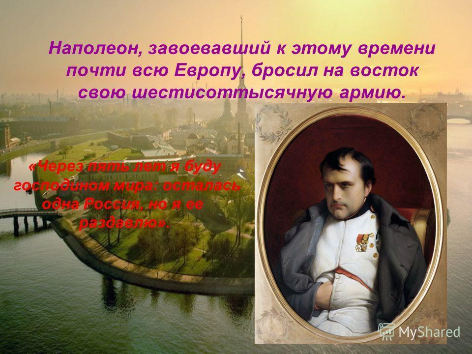Наполеон, завоевавший к этому времени почти всю Европу, бросил на восток свою шестисоттысячную армию. «Через пять лет я буду господином мира: осталась одна Россия, но я ее раздавлю».