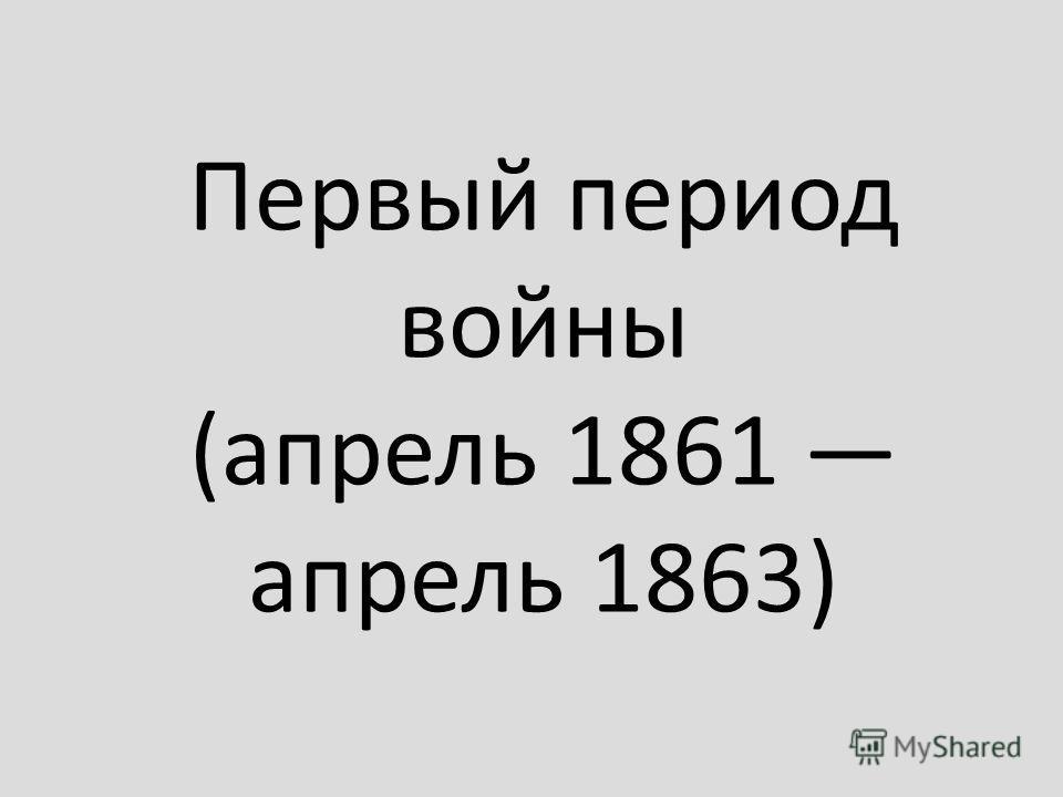 Первый период войны (апрель 1861 апрель 1863)