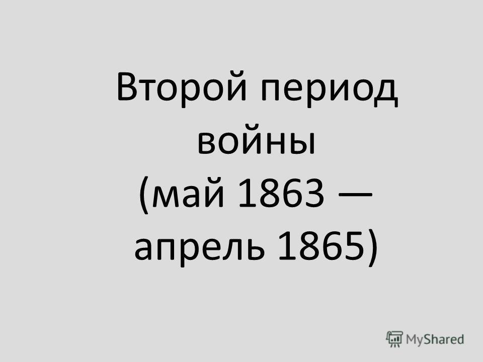 Второй период войны (май 1863 апрель 1865)