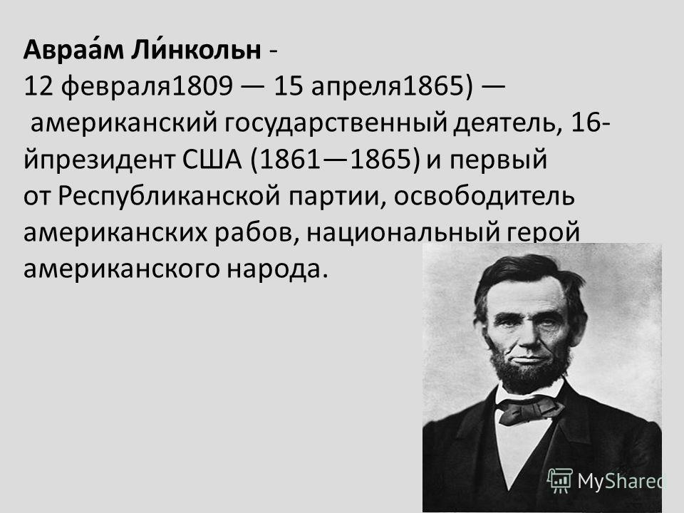 Авраа́м Ли́нкольн - 12 февраля1809 15 апреля1865) американский государственный деятель, 16- йпрезидент США (18611865) и первый от Республиканской партии, освободитель американских рабов, национальный герой американского народа.