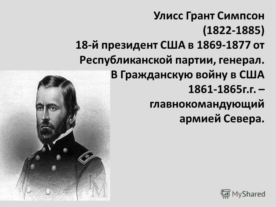 Улисс Грант Симпсон (1822-1885) 18-й президент США в 1869-1877 от Республиканской партии, генерал. В Гражданскую войну в США 1861-1865г.г. – главнокомандующий армией Севера.
