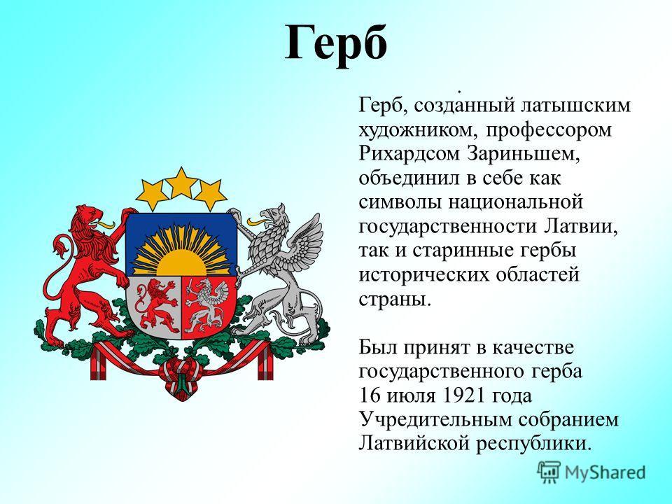 Герб. Герб, созданный латышским художником, профессором Рихардсом Зариньшем, объединил в себе как символы национальной государственности Латвии, так и старинные гербы исторических областей страны. Был принят в качестве государственного герба 16 июля