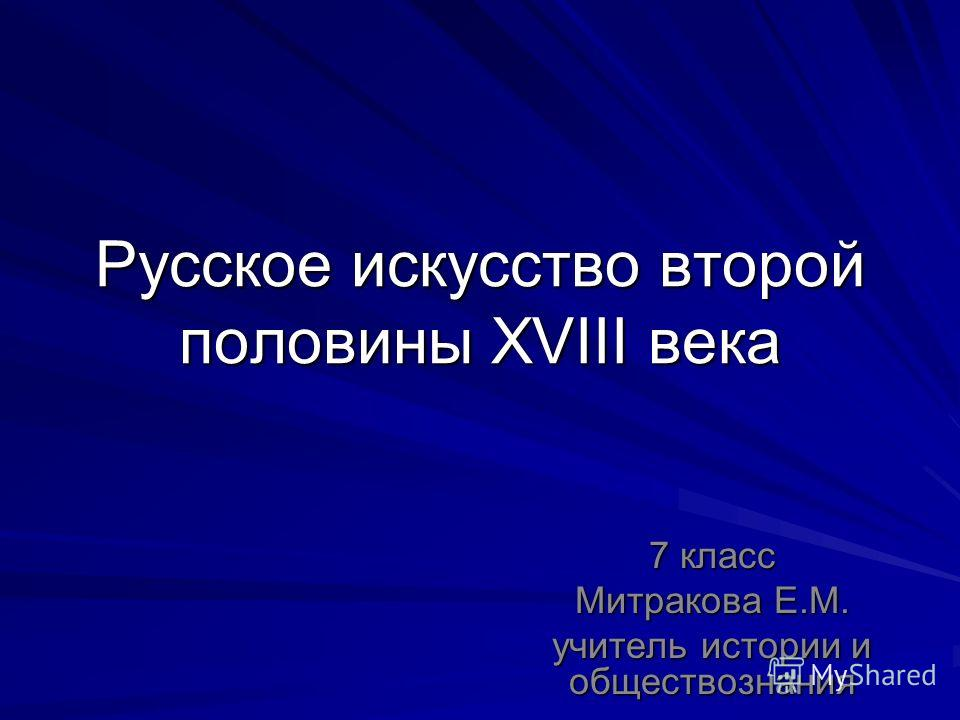 Русское искусство второй половины XVIII века 7 класс Митракова Е.М. учитель истории и обществознания