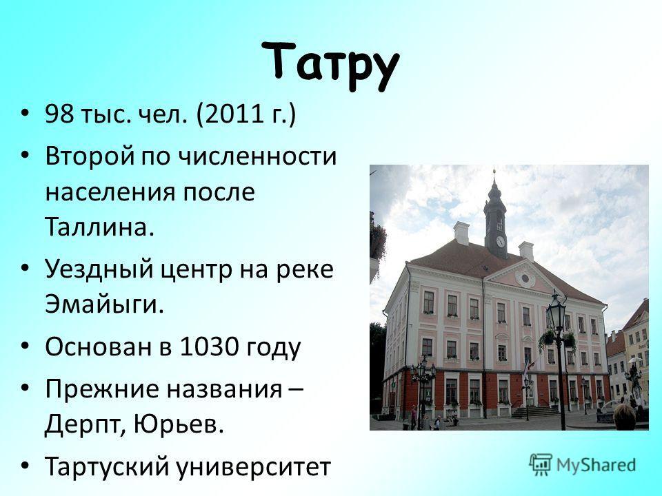 Татру 98 тыс. чел. (2011 г.) Второй по численности населения после Таллина. Уездный центр на реке Эмайыги. Основан в 1030 году Прежние названия – Дерпт, Юрьев. Тартуский университет