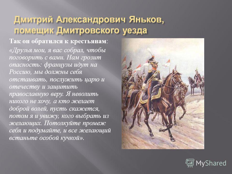 Так он обратился к крестьянам : « Друзья мои, я вас собрал, чтобы поговорить с вами. Нам грозит опасность : французы идут на Россию, мы должны себя отстаивать, послужить царю и отечеству и защитить православную веру. Я неволить никого не хочу, а кто
