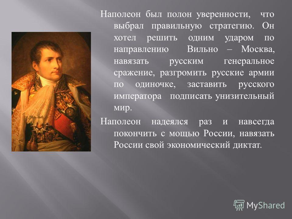 Наполеон был полон уверенности, что выбрал правильную стратегию. Он хотел решить одним ударом по направлению Вильно – Москва, навязать русским генеральное сражение, разгромить русские армии по одиночке, заставить русского императора подписать унизите