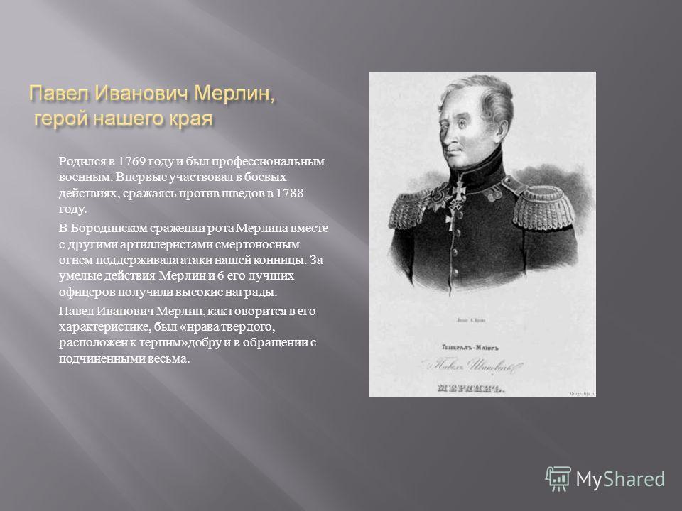 Родился в 1769 году и был профессиональным военным. Впервые участвовал в боевых действиях, сражаясь против шведов в 1788 году. В Бородинском сражении рота Мерлина вместе с другими артиллеристами смертоносным огнем поддерживала атаки нашей конницы. За